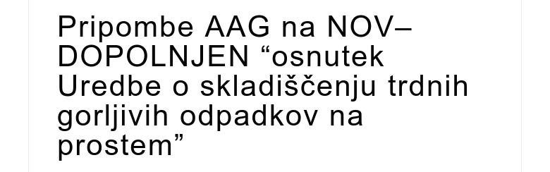 """Pripombe AAG na NOV–DOPOLNJEN """"osnutek Uredbe o skladiščenju trdnih gorljivih odpadkov na prostem"""""""