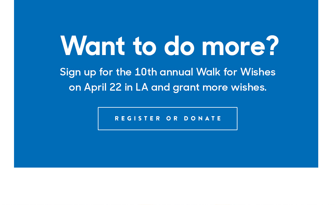 Want to do more? Sign up for the 10th annual Walk for Wishes on April 22 in LA and grant more wishes. REGISTER or DONATE