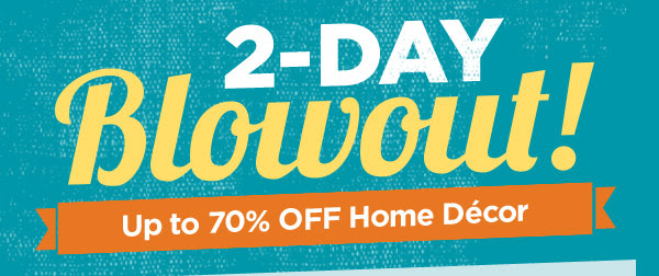 2-DAY Blowout! Up to 70% OFF Home Décor