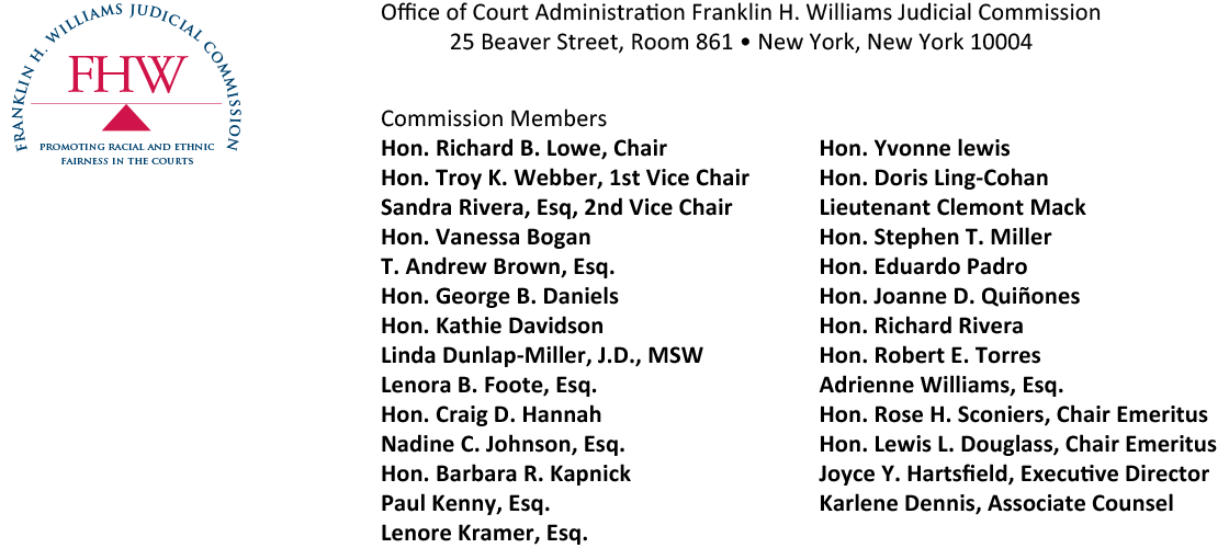 Office of Court Administration Franklin H. Williams Judicial Commission  25 Beaver Street, Room 861 • New York, New York 10004 Commission MembersHon. Richard B. Lowe, ChairHon. Troy K. Webber, 1st Vice Chair Sandra Rivera, Esq, 2nd Vice Chair Hon. Vanessa Bogan T. Andrew Brown, Esq. Hon. George B. Daniels Hon. Kathie Davidson Linda Dunlap-Miller, J.D., MSW Lenora B. Foote, Esq.     Hon. Craig D. Hannah Nadine C. Johnson, Esq. Hon. Barbara R. Kapnick Paul Kenny, Esq. Lenore Kramer, Esq. Hon. Yvonne lewisHon. Doris Ling-Cohan Lieutenant Clemont Mack Hon. Stephen T. Miller Hon. Eduardo Padro Hon. Joanne D. Quiñones Hon. Richard Rivera Hon. Robert E. Torres Adrienne Williams, Esq.Hon. Rose H. Sconiers, Chair Emeritus Hon. Lewis L. Douglass, Chair Emeritus Joyce Y. Hartsfield, Executive Director Karlene Dennis, Associate Counsel