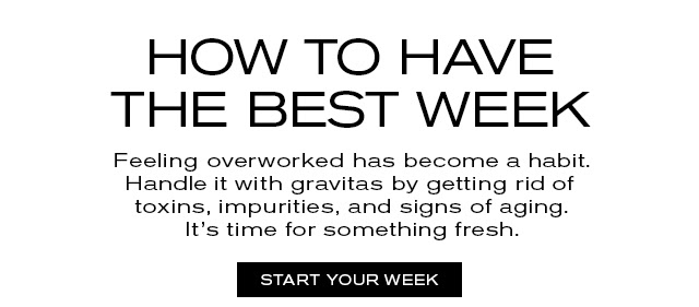 HOW TO HAVE THE BEST WEEK Feeling overworked has become a habit. Handle it with gravitas by getting rid of toxins, impurities, and signs of aging. It's time for something fresh. START YOUR WEEK