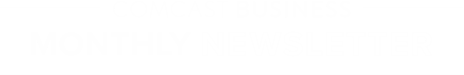 COMCAST BUSINESS MONTHLY NEWSLETTER