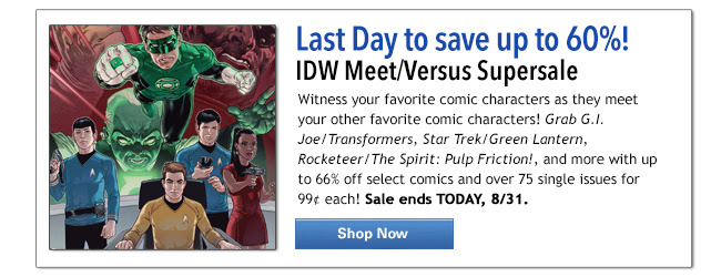 Headline: Last Day to save up to 60%! IDW Meet/Versus Supersale: Witness your favorite comic characters as they meet your other favorite comic characters! Grab G.I. Joe/Transformers, Star Trek/Green Lantern, Rocketeer/The Spirit: Pulp Friction!, and more with up to 66% off select comics and over 75 single issues for 99¢ each! Sale ends TODAY, 8/31. Shop Now