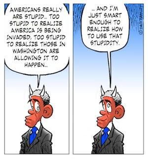 Obama: Americans are just too stupid to realize that they are being invaded, I'm just smart enough to use that stupidity