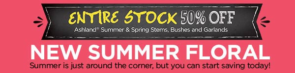 ENTIRE STOCK 50% OFF Ashland® Summer & Spring Stems, Bushes and Garlands NEW SUMMER FLORAL Summer is just around the corner, but you can start saving today!