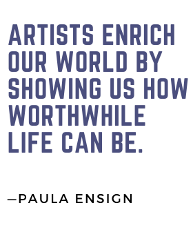 """Artists enrich our world by showing us how worthwhile life can be."""