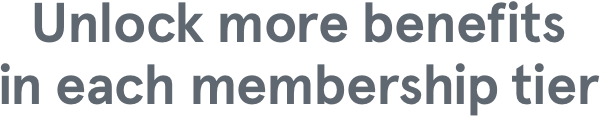 Unlock more benefits in each membership tier