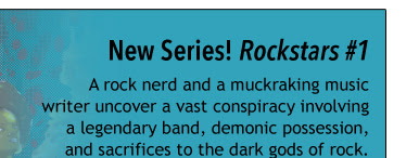 New Series! Rockstars #1 A rock nerd and a muckraking music writer uncover a vast conspiracy involving a legendary band, demonic possession, and sacrifices to the dark gods of rock.