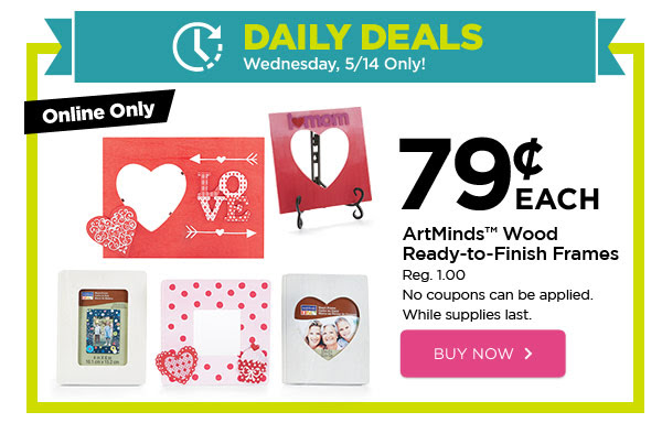 DAILY DEALS - Wednesday, 5/14 Only! Online Only .79¢ EACH ArtMinds™ Wood Ready-to-Finish Frames. Reg. 1.00. No coupons can be applied. While supplies last. BUY NOW