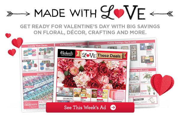 MADE WITH LOVE - GET READY FOR VALENTINE'S DAY WITH BIG SAVINGS ON FLORAL, DÉCOR, CRAFTING AND MORE. See This Week's Ad