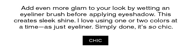 Add even more glam to your look by wetting an  eyeliner brush before applying eyeshadow. This  creates sleek shine. I love using one or two colors at  a time—as just eyeliner. Simply done, it's so chic.  CHIC
