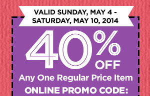 VALID SUNDAY, MAY 4 - SATURDAY, MAY 10, 2014 - 40% OFF Any One Regular Price Item - ONLINE PROMO CODE:
