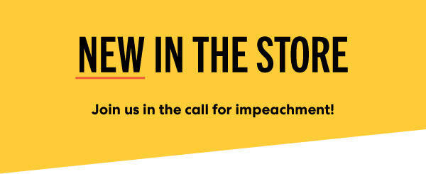 New in the store: Join us in the call for impeachment
