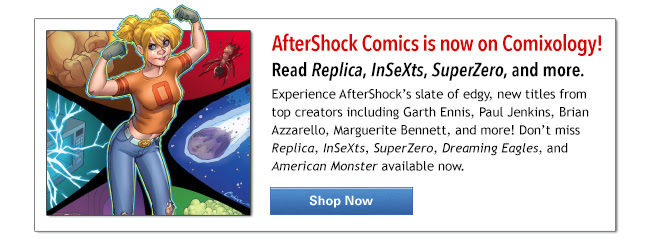 AfterShock Comics is now on Comixology! Experience AfterShock's slate of edgy, new titles from top creators including Garth Ennis, Paul Jenkins, Brian Azzarello, Marguerite Bennett, and more! Don't miss Replica, InSeXts, SuperZero, Dreaming Eagles, and American Monster available now.