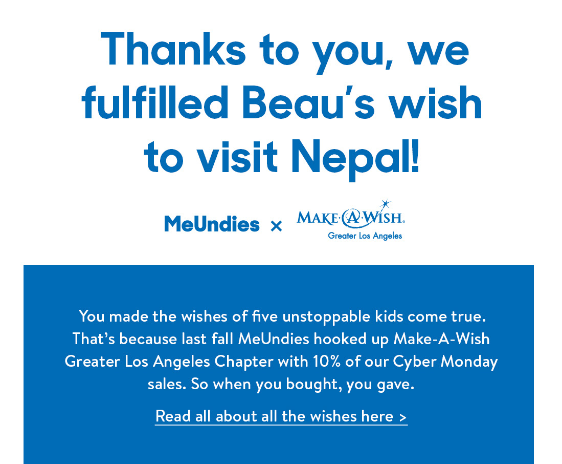 Thanks to you, we fulfilled Beau's wish to visit Nepal! You made the wishes of five unstoppable kids come true. That's because last fall MeUndies hooked up Make-A-Wish Greater Los Angeles Chapter with 10% of our Cyber Monday sales. So when you bought, you gave. Read all about all the wishes here >&#8221; height=&#8221;453&#8243; border=&#8221;0&#8243; width=&#8221;550&#8243;></a></p> <p><img class=