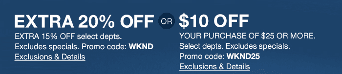 extra 20% off , promo code WKND or $10 off your purchase of $25 or more, promo code WKND25