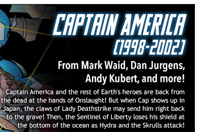 Captain America (1998-2002) From Mark Waid, Dan Jurgens,  Andy Kubert, and more! Captain America and the rest of Earth's heroes are back from the dead at the hands of Onslaught! But when Cap shows up in Japan, the claws of Lady Deathstrike may send him right back to the grave! Then, the Sentinel of Liberty loses his shield at the bottom of the ocean as Hydra and the Skrulls attack!