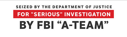 "Seized by the Department of Justice for ""Serious"" Investigation by FBI ""A-Team"""