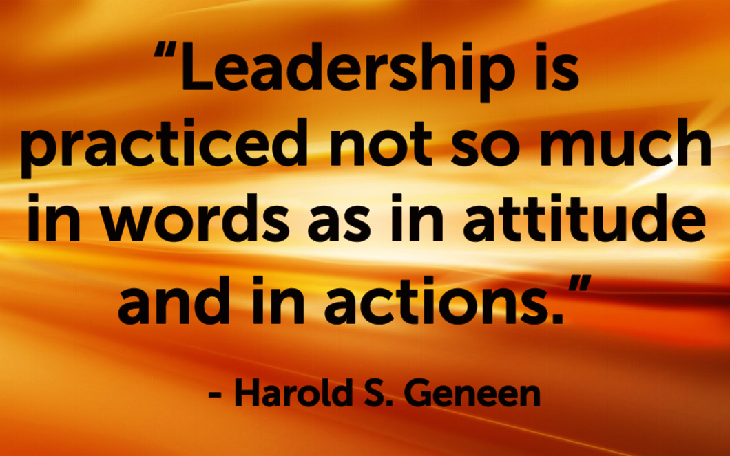 "Quote - ""Leadership is practiced not so much in words as in attitude and in actions.""   -   Harold S. Geneen"