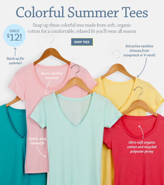 Colorful Summer Tees Snap up these colorful tees made from soft, organic cotton for a comfortable, relaxed fit you'll wear all season Shop Tees Attractive neckline (choose from scoopneck or V-neck) Only $12! Stock up for summer! Warm-weather essential Stylish, easy, relaxed fit Ultra-soft organic cotton and recycled polyester jersey