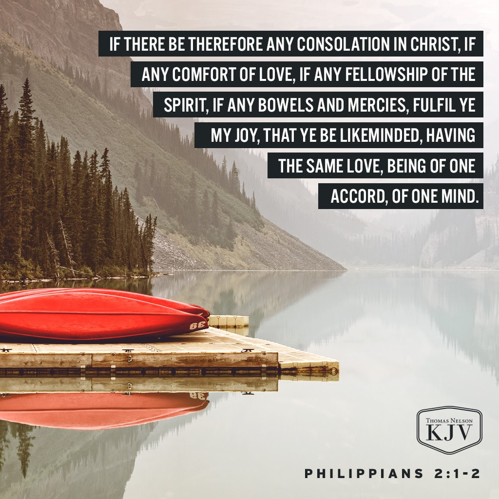 1 If there be therefore any consolation in Christ, if any comfort of love, if any fellowship of the Spirit, if any bowels and mercies, 2 Fulfil ye my joy, that ye be likeminded, having the same love, being of one accord, of one mind. Philippians 2:1-2