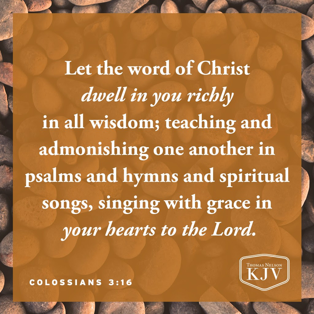 16 Let the word of Christ dwell in you richly in all wisdom; teaching and admonishing one another in psalms and hymns and spiritual songs, singing with grace in your hearts to the Lord. Colossians 3:16