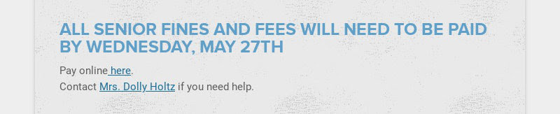 ALL SENIOR FINES AND FEES WILL NEED TO BE PAID BY WEDNESDAY, MAY 27TH Pay online here. Contact...