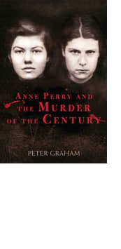 Anne Perry: The Murder of the Century by Peter Graham
