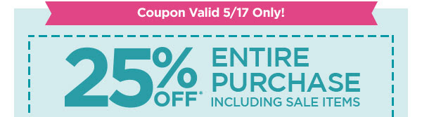Coupon Valid 5/17 Only! 25% OFF* ENTIRE PURCHASE INCLUDING SALE ITEMS.
