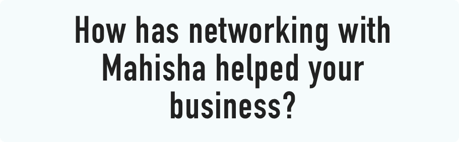 How has networking with Mahisha helped your business?