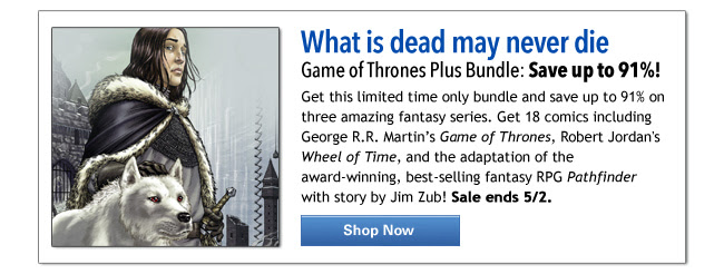 What is dead may never die Game of Thrones Plus Bundle: Save up to 91%! Get this limited time only bundle and save up to 91% on three amazing fantasy series. Get 18 comics including George R.R. Martin's Game of Thrones, Robert Jordan's Wheel of Time, and the adaptation of the award-winning, best-selling fantasy RPG Pathfinder with story by Jim Zub! Sale ends 5/2.