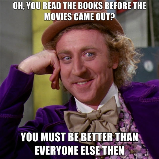 oh-you-read-the-books-before-the-movies-came-out-you-must-be-bet