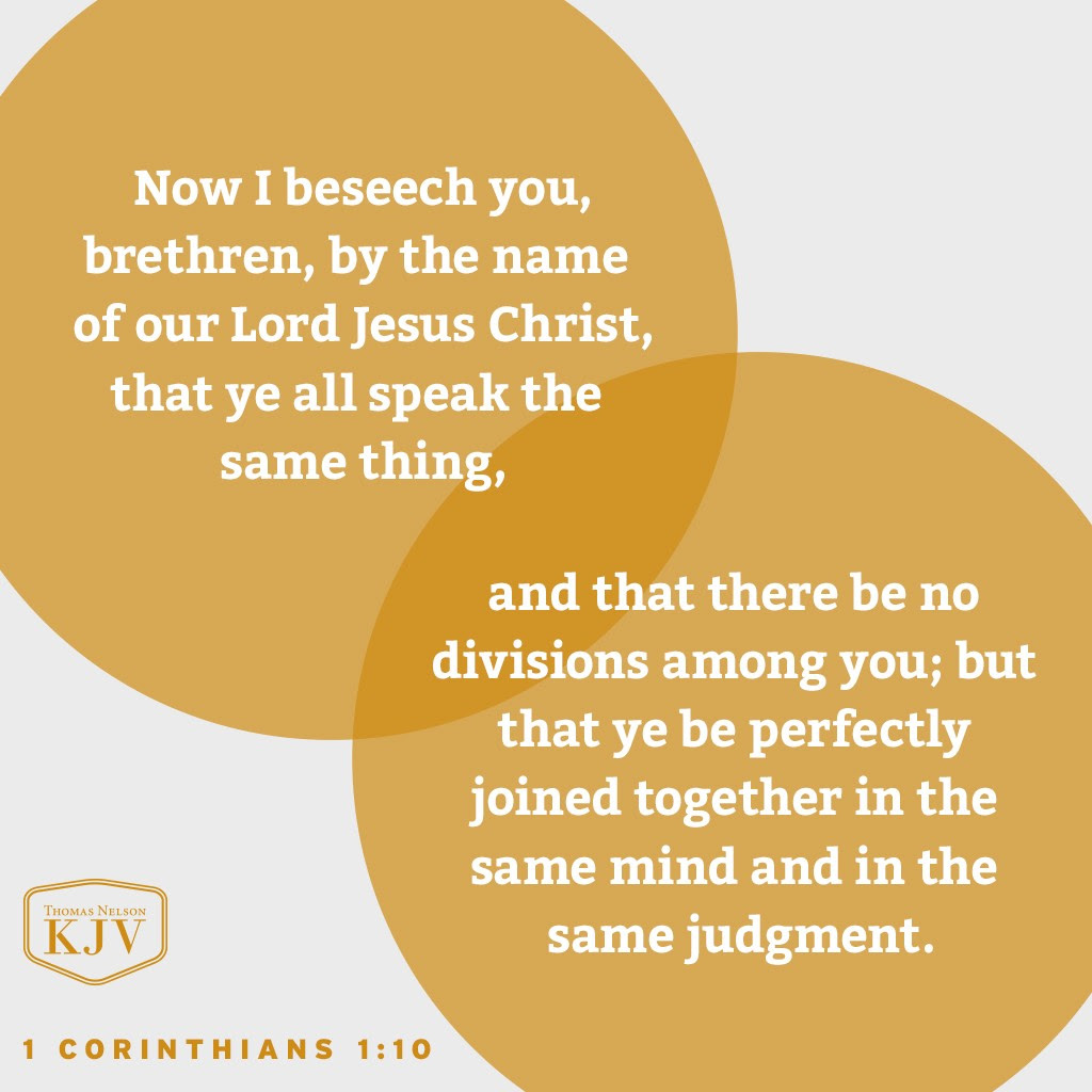10 Now I beseech you, brethren, by the name of our Lord Jesus Christ, that ye all speak the same thing, and that there be no divisions among you; but that ye be perfectly joined together in the same mind and in the same judgment. 1 Corinthians 1:10