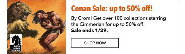 Conan Sale: up to 50% off! By Crom! Get over 100 collections starring the Cimmerian for up to 50% off! Sale ends 1/29. Shop Now