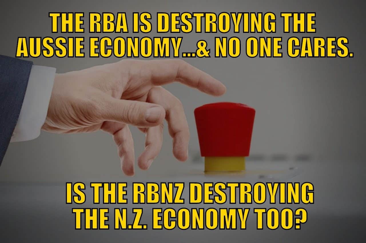 The RBA is Destroying The Australian Economy…and No One Cares. Is the RBNZ Destroying the New Zealand Economy Too?