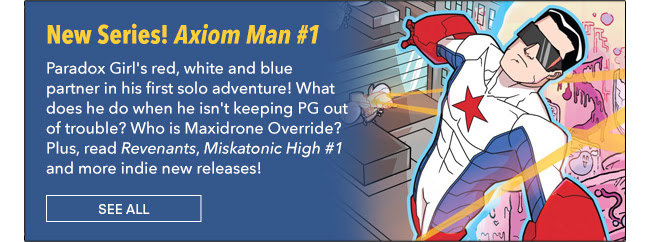 New Series! Axiom Man #1 Paradox Girl's red, white and blue partner in his first solo adventure! What does he do when he isn't keeping PG out of trouble? Who is Maxidrone Override? Plus, read *Revenants*, *Miskatonic High #1* and more indie new releases! See All