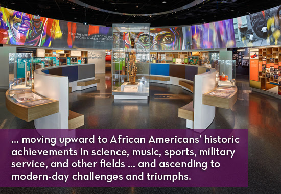 moving upward to African Americans' historic achievements in science, music, sports, military service, and other fields ... and ascending to modern-day challenges and triumphs.