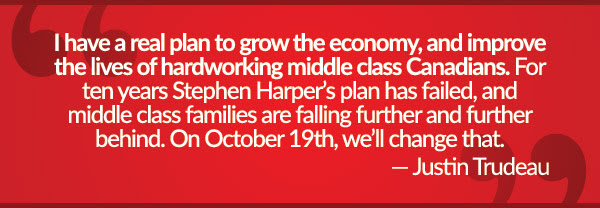 I have a real plan to grow the economy, and improve the lives of harworking middle class Canadians. For ten years, Stephen Harper's plan has failed, and middle class families are falling further and further behind. On October 19th, that will change.