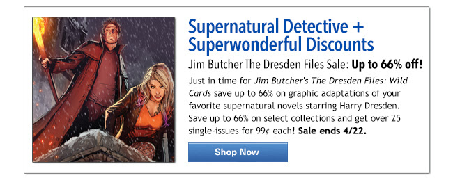 Supernatural Detective + Superwonderful Discounts Jim Butcher The Dresden Files Sale: Up to 66% off! Just in time for Jim Butcher's The Dresden Files: Wild Cards save up to 66% on graphic adaptations of your favorite supernatural novels starring Harry Dresden. Save up to 66% on select collections and get over 25 single-issues for 99¢ each! Sale ends 4/22.