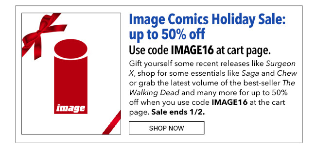 Image Comics Holiday Sale: up to 50% off Use code IMAGE16 at cart page. Gift yourself some recent releases like Surgeon X, shop for some essentials like Saga and Chew or grab the latest volume of the best-seller The Walking Dead and many more for up to 50% off when you use code IMAGE16 at the cart page. Sale ends 1/2. Shop Now
