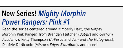 New Series! Mighty Morphin Power Rangers: Pink #1 Read the series centered around Kimberly Hart, the Mighty Morphin Pink Ranger, from Brenden Fletcher (Batgirl and Gotham Academy), Kelly Thompson (A-Force and Jem and the Holograms), Daniele Di Nicuolo (Mirror's Edge: Exordium), and more!