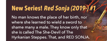 New Series! Red Sonja (2019-) #1 No man knows the place of her birth, nor where she learned to wield a sword to shame many a male. They know only that she is called The She-Devil of The Hyrkanian Steppes. That, and RED SONJA.