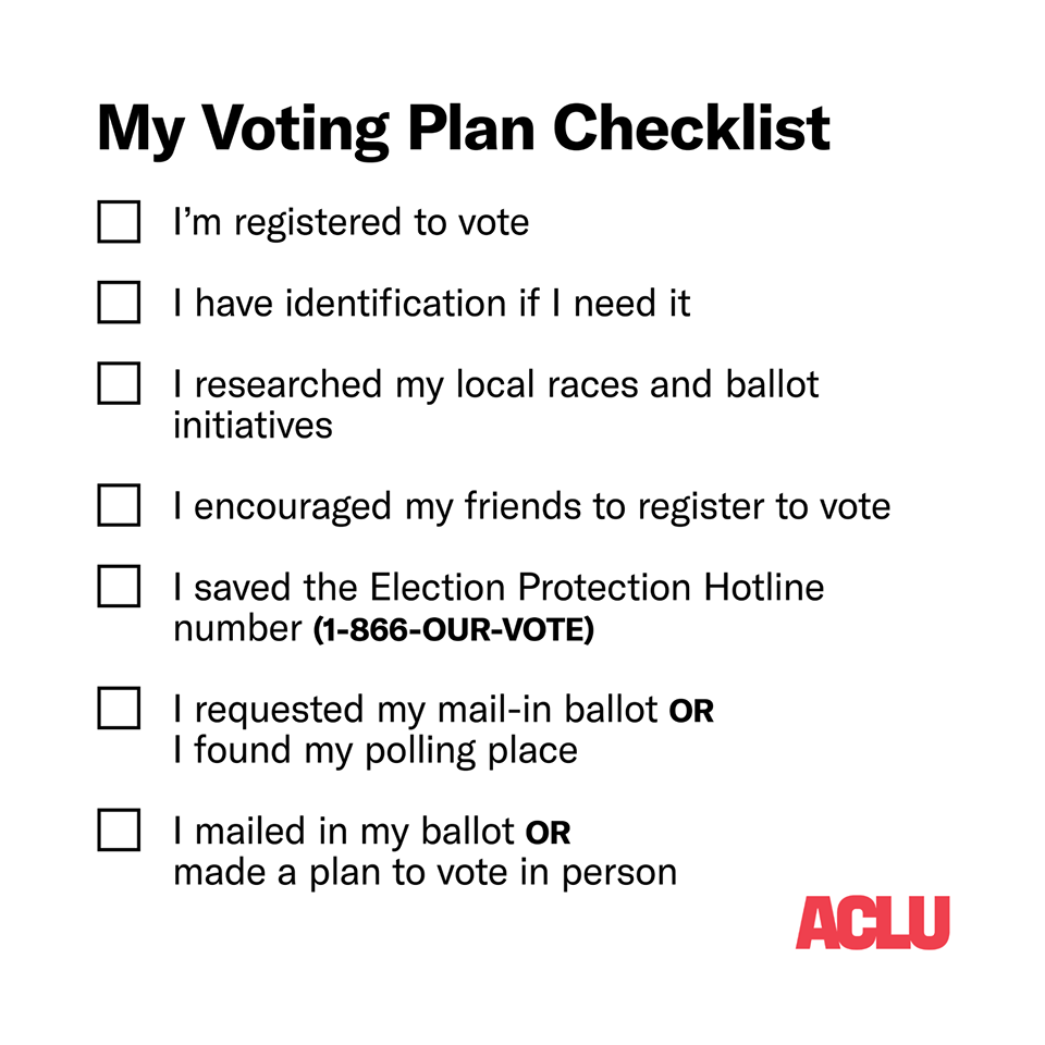 Black text on a white background. My Voting Plan Checklist. I am registered to Vote. I have the identification if I need it. I researched my local races and ballot initiatives. I encouraged my friends to register to vote. I saved the Election Protection Hotline number (1-866-OUR-VOTE). I required my mail-in ballot OR I found my polling place. I mailed in my ballot OR made a plan to vote in person. ACLU