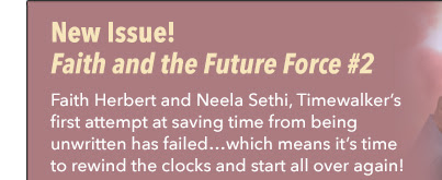 New Issue! Faith and the Future Force #2 Faith Herbert and Neela Sethi, Timewalker's first attempt at saving time from being unwritten has failed…which means it's time to rewind the clocks and start all over again!
