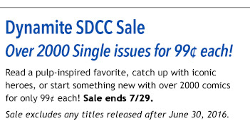 Dynamite SDCC Sale Over 2000 Single issues for 99¢ each! Read a pulp-inspired favorite, catch up with iconic heroes, or start something new with over 2000 comics for only 99¢ each! Sale ends 7/29. Sale excludes any titles released after June 30, 2016.
