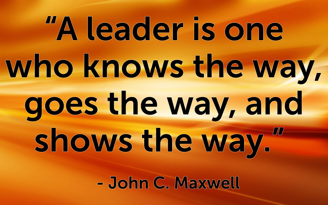 "Quote - ""A leader is one who knows the way, goes the way, and shows the way.""   - John C. Maxwell"