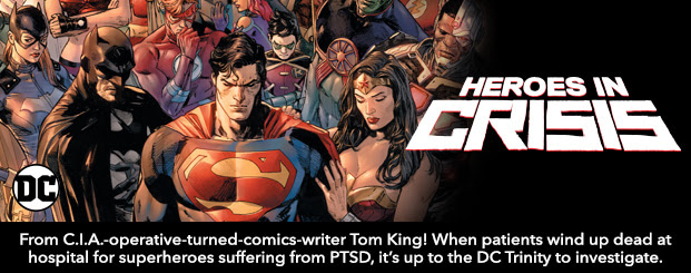 Heroes in Crisis (2018-) #1 From C.I.A.-operative-turned-comics-writer Tom King! When patients wind up dead at hospital for superheroes suffering from PTSD, it's up to the DC Trinity to investigate.