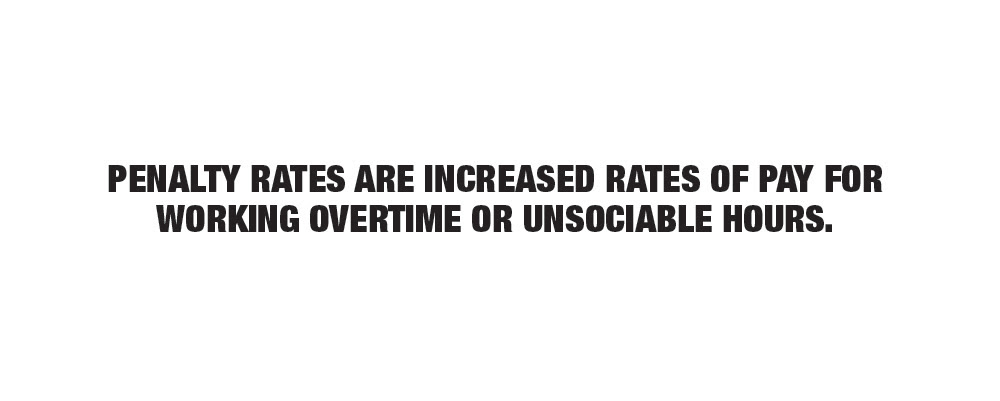Penalty rates are increased rates of pay for working overtime or unsociable hours.