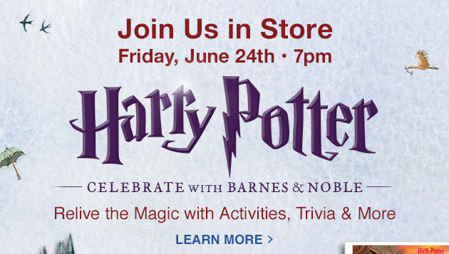 Join Us in Store Friday, June 24th ‐ 7pm. Harry Potter CELEBRATE WITH BARNES & NOBLE. Relive the Magic with Activities, Trivia & More - LEARN MORE