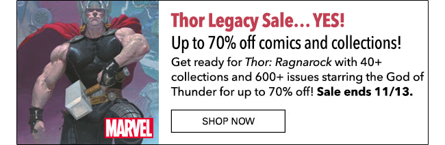Thor Legacy Sale… YES! Up to 70% off 40+ collections and 600+ issues! Get ready for *Thor: Ragnarock* with 40+ collections and 600+ issues starring the God of Thunder for up to 70% off! Sale ends 11/13. Shop Now